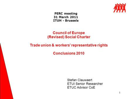 PERC meeting 31 March 2011 ITUH - Brussels 1 Council of Europe (Revised) Social Charter Trade union & workers' representative rights Conclusions 2010 Stefan.