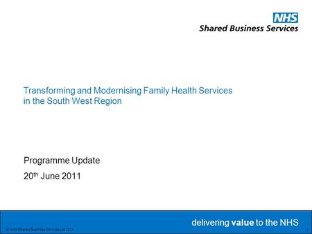 Delivering value to the NHS Delivering value to the NHS 1 © NHS Shared Business Services Ltd 2011 Transforming and Modernising Family Health Services in.