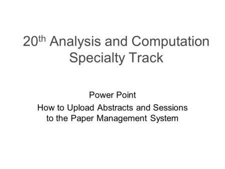 20 th Analysis and Computation Specialty Track Power Point How to Upload Abstracts and Sessions to the Paper Management System.