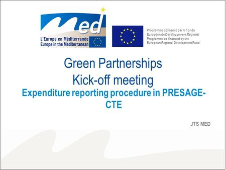 Green Partnerships Kick-off meeting Expenditure reporting procedure in PRESAGE- CTE JTS MED Programme cofinancé par le Fonds Européen de Développement.