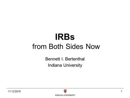 11/12/20151 IRBs from Both Sides Now Bennett I. Bertenthal Indiana University.