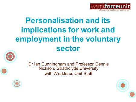Personalisation and its implications for work and employment in the voluntary sector Dr Ian Cunningham and Professor Dennis Nickson, Strathclyde University.