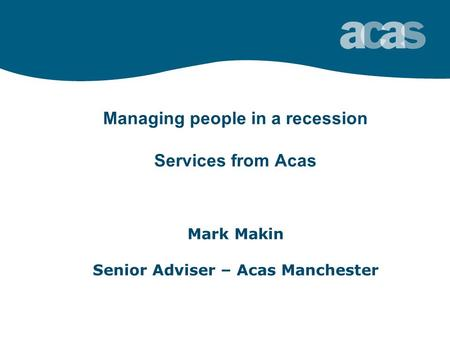 Managing people in a recession Services from Acas Mark Makin Senior Adviser – Acas Manchester.