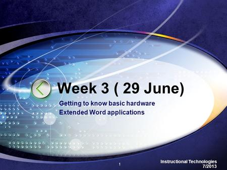 Instructional Technologies 7/2013 Getting to know basic hardware Extended Word applications 1 Week 3 ( 29 June)