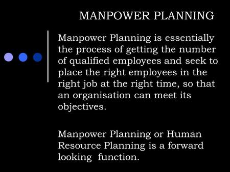 MANPOWER PLANNING Manpower Planning is essentially the process of getting the number of qualified employees and seek to place the right employees in the.