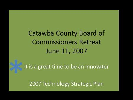 Catawba County Board of Commissioners Retreat June 11, 2007 It is a great time to be an innovator 2007 Technology Strategic Plan *