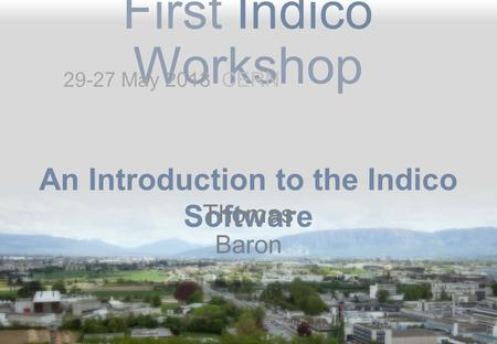 First Indico Workshop An Introduction to the Indico Software Thomas Baron 29-27 May 2013 CERN.