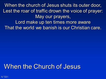 When the Church of Jesus N°581 When the church of Jesus shuts its outer door, Lest the roar of traffic drown the voice of prayer: May our prayers, Lord.