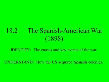 18.2The Spanish-American War (1898) IDENTIFY: The causes and key events of the war UNDERSTAND: How the US acquired Spanish colonies.