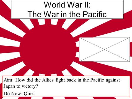 World War II: The War in the Pacific Aim: How did the Allies fight back in the Pacific against Japan to victory? Do Now: Quiz.