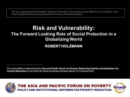 Risk and Vulnerability: The Forward Looking Role of Social Protection in a Globalizing World ROBERT HOLZMANN The views expressed in this presentation are.