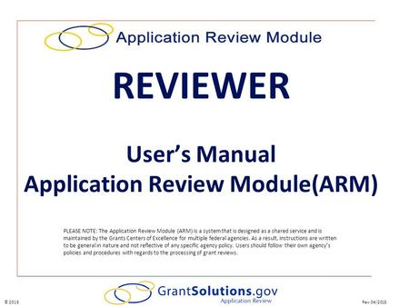Rev.04/2015© 2015 PLEASE NOTE: The Application Review Module (ARM) is a system that is designed as a shared service and is maintained by the Grants Centers.