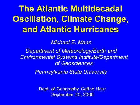 The Atlantic Multidecadal Oscillation, Climate Change, and Atlantic Hurricanes Michael E. Mann Department of Meteorology/Earth and Environmental Systems.
