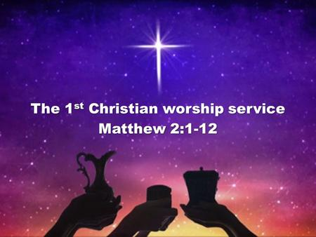 The 1 st Christian worship service Matthew 2:1-12.