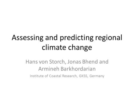 Assessing and predicting regional climate change Hans von Storch, Jonas Bhend and Armineh Barkhordarian Institute of Coastal Research, GKSS, Germany.