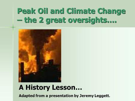 Peak Oil and Climate Change – the 2 great oversights…. A History Lesson… Adapted from a presentation by Jeremy Leggett.