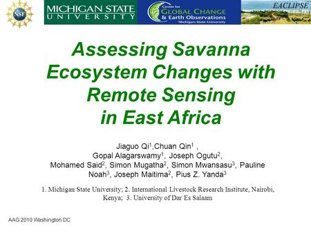 AAG 2010 Washington DC Assessing Savanna Ecosystem Changes with Remote Sensing in East Africa Jiaguo Qi 1,Chuan Qin 1, Gopal Alagarswamy 1, Joseph Ogutu.