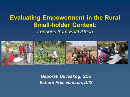 Deborah Duveskog, SLU Esbern Friis-Hansen, DIIS Evaluating Empowerment in the Rural Small-holder Context: Lessons from East Africa.