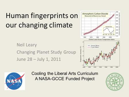 Human fingerprints on our changing climate Neil Leary Changing Planet Study Group June 28 – July 1, 2011 Cooling the Liberal Arts Curriculum A NASA-GCCE.