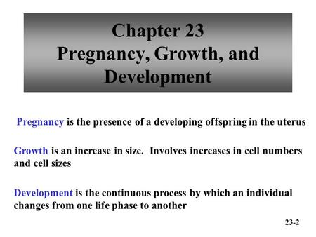 Chapter 23 Pregnancy, Growth, and Development Pregnancy is the presence of a developing offspring in the uterus Growth is an increase in size. Involves.