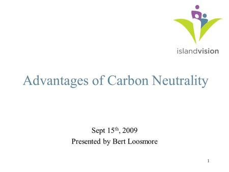 1 Advantages of Carbon Neutrality Sept 15 th, 2009 Presented by Bert Loosmore.