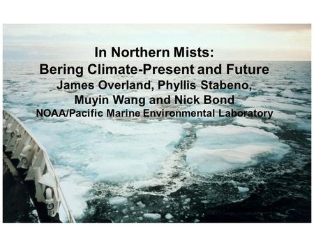 In Northern Mists: Bering Climate-Present and Future James Overland, Phyllis Stabeno, Muyin Wang and Nick Bond NOAA/Pacific Marine Environmental Laboratory.
