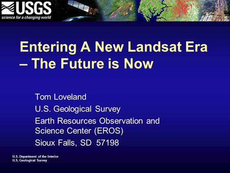 U.S. Department of the Interior U.S. Geological Survey Entering A New Landsat Era – The Future is Now Tom Loveland U.S. Geological Survey Earth Resources.
