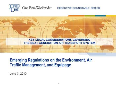 EXECUTIVE ROUNDTABLE SERIES 1 Emerging Regulations on the Environment, Air Traffic Management, and Equipage June 3, 2010 KEY LEGAL CONSIDERATIONS GOVERNING.
