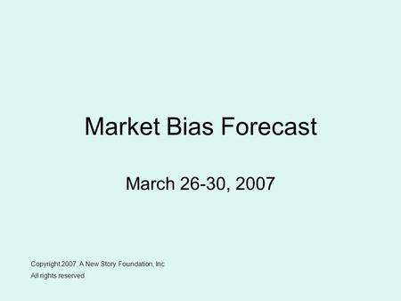 Market Bias Forecast March 26-30, 2007 Copyright 2007, A New Story Foundation, Inc All rights reserved.