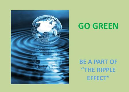 "GO GREEN BE A PART OF ""THE RIPPLE EFFECT"". What is ""SUSTAINABILITY"" Sustainable development implies: ""Meeting the Needs of the Present Generation Without."