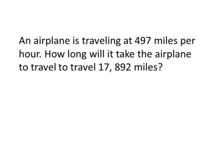 An airplane is traveling at 497 miles per hour. How long will it take the airplane to travel to travel 17, 892 miles?