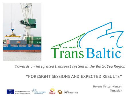 "Project Part-financed by the European Union Towards an integrated transport system in the Baltic Sea Region ""FORESIGHT SESSIONS AND EXPECTED RESULTS"" Helena."