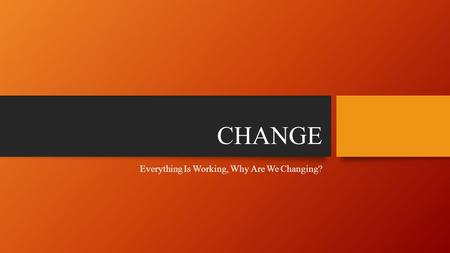 CHANGE Everything Is Working, Why Are We Changing?
