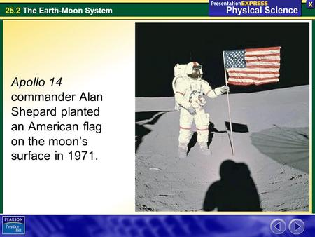 25.2 The Earth-Moon System Apollo 14 commander Alan Shepard planted an American flag on the moon's surface in 1971.