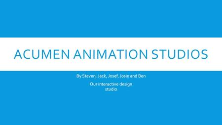 ACUMEN ANIMATION STUDIOS By Steven, Jack, Josef, Josie and Ben Our interactive design studio.