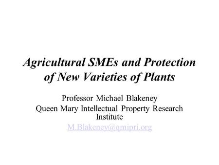 Agricultural SMEs and Protection of New Varieties of Plants Professor Michael Blakeney Queen Mary Intellectual Property Research Institute