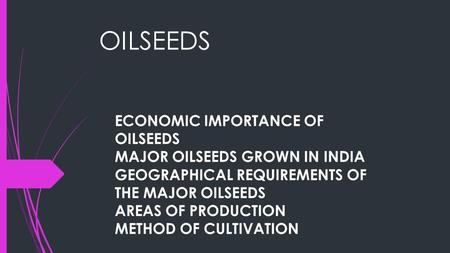OILSEEDS ECONOMIC IMPORTANCE OF OILSEEDS MAJOR OILSEEDS GROWN IN INDIA GEOGRAPHICAL REQUIREMENTS OF THE MAJOR OILSEEDS AREAS OF PRODUCTION METHOD OF CULTIVATION.
