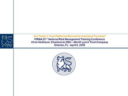 Are Today's Trust Platforms Relevant to Individual Trustees? FIRMA 22 nd National Risk Management Training Conference Chris Heilmann, Chairman & CEO –