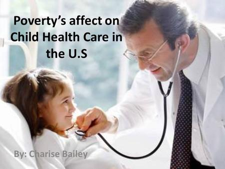 Poverty's affect on Child Health Care in the U.S By: Charise Bailey.