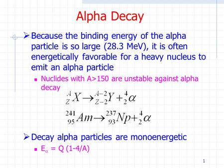1 Alpha Decay  Because the binding energy of the alpha particle is so large (28.3 MeV), it is often energetically favorable for a heavy nucleus to emit.