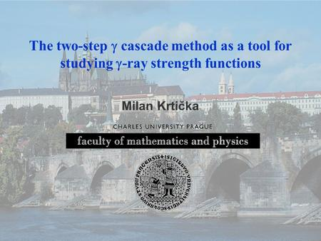 Athens, July 9, 2008 The two-step  cascade method as a tool for studying  -ray strength functions Milan Krtička.
