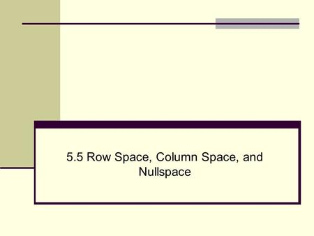 5.5 Row Space, Column Space, and Nullspace. 2 Row Space, Column Space, and Nullspace Definition: For an mxn matrix the vectors in R n formed from the.