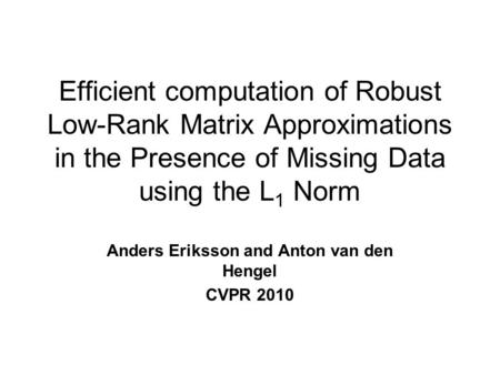 Efficient computation of Robust Low-Rank Matrix Approximations in the Presence of Missing Data using the L 1 Norm Anders Eriksson and Anton van den Hengel.