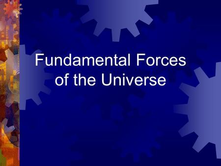 Fundamental Forces of the Universe. There are four fundamental forces, or interactions in nature.  Strong nuclear  Electromagnetic  Weak nuclear 