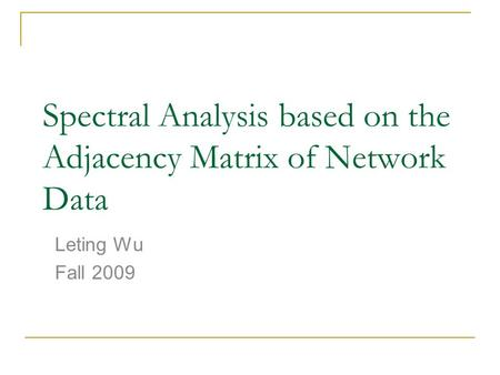 Spectral Analysis based on the Adjacency Matrix of Network Data Leting Wu Fall 2009.