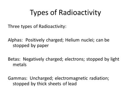 Types of Radioactivity Three types of Radioactivity: Alphas: Positively charged; Helium nuclei; can be stopped by paper Betas: Negatively charged; electrons;