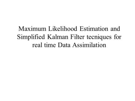 Maximum Likelihood Estimation and Simplified Kalman Filter tecniques for real time Data Assimilation.