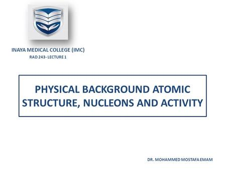 PHYSICAL BACKGROUND ATOMIC STRUCTURE, NUCLEONS AND ACTIVITY