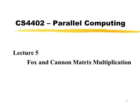 1 CS4402 – Parallel Computing Lecture 5 Fox and Cannon Matrix Multiplication.