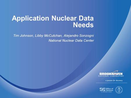 Application Nuclear Data Needs Tim Johnson, Libby McCutchan, Alejandro Sonzogni National Nuclear Data Center.